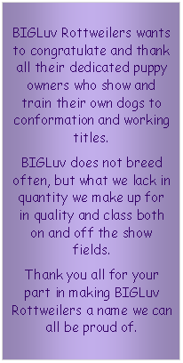 Text Box: BIGLuv Rottweilers wants to congratulate and thank all their dedicated puppy owners who show and train their own dogs to conformation and working titles. 